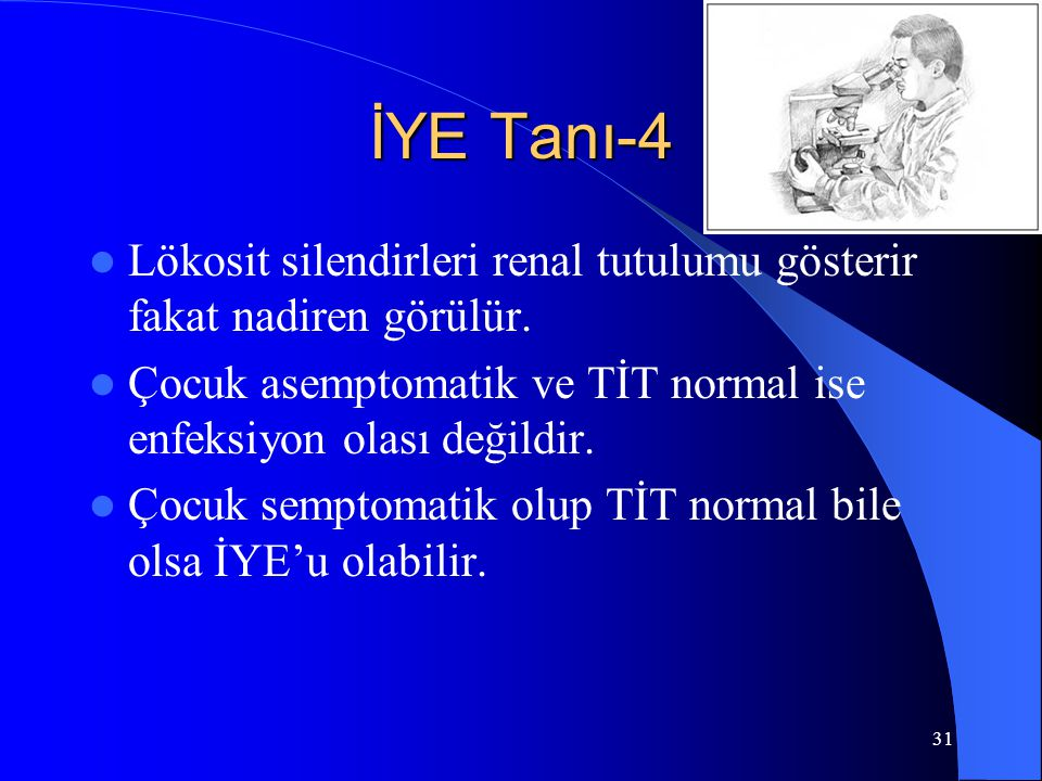 İYE Tanı-4 Lökosit silendirleri renal tutulumu gösterir fakat nadiren görülür. Çocuk asemptomatik ve TİT normal ise enfeksiyon olası değildir.