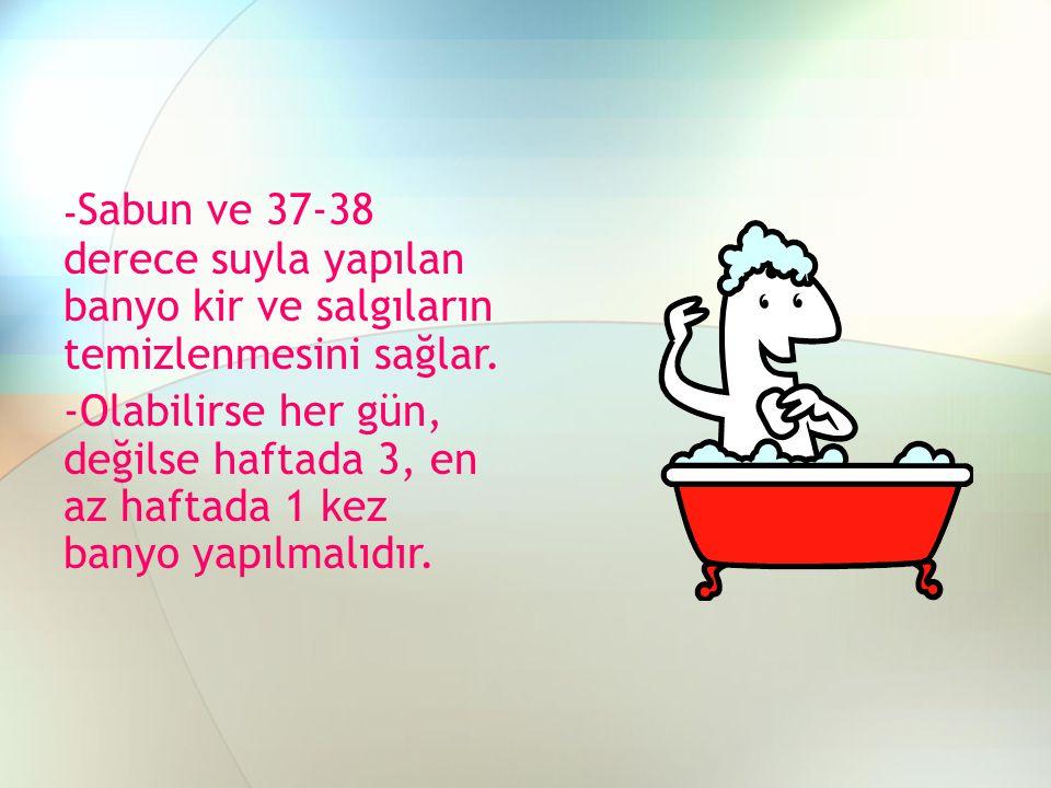 -Sabun ve 37-38 derece suyla yapılan banyo kir ve salgıların temizlenmesini sağlar.