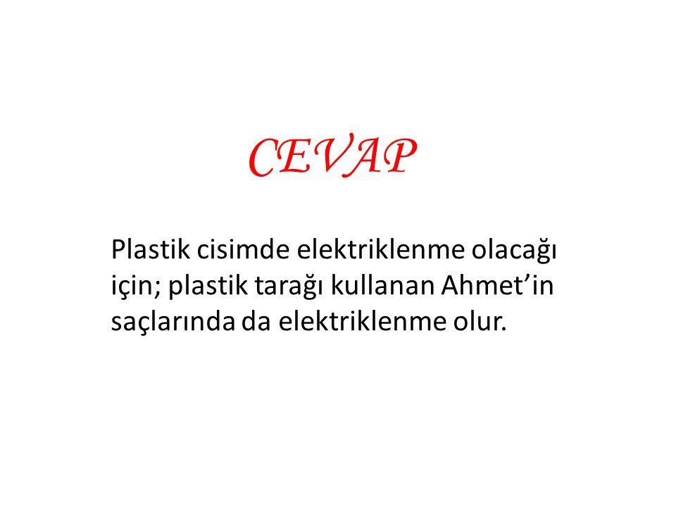 CEVAP Plastik cisimde elektriklenme olacağı için; plastik tarağı kullanan Ahmet'in saçlarında da elektriklenme olur.