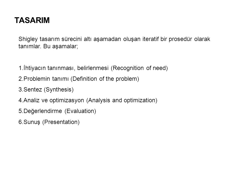 TASARIM Shigley tasarım sürecini altı aşamadan oluşan iteratif bir prosedür olarak tanımlar. Bu aşamalar;