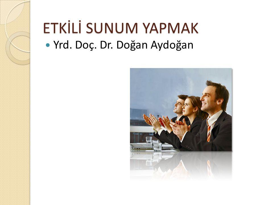 ETKİLİ SUNUM YAPMAK Yrd. Doç. Dr. Doğan Aydoğan