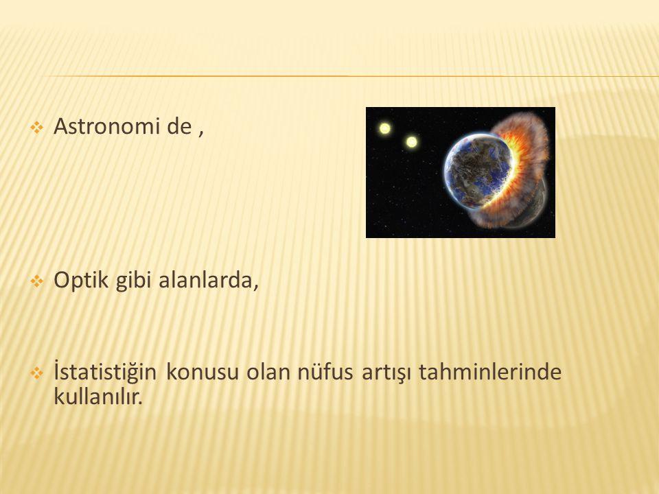 Astronomi de , Optik gibi alanlarda, İstatistiğin konusu olan nüfus artışı tahminlerinde kullanılır.