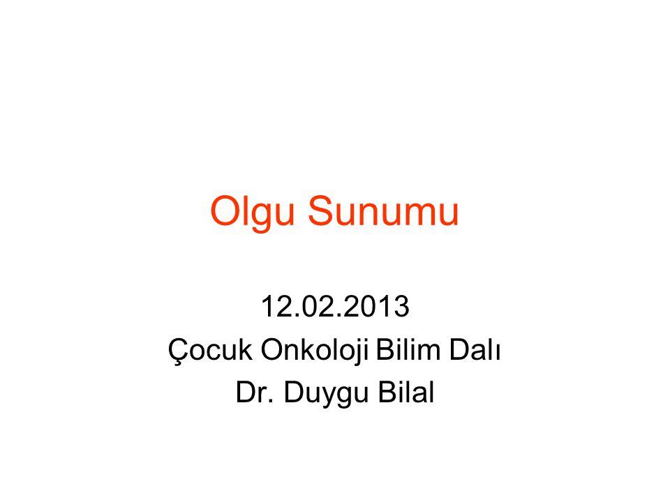 12.02.2013 Çocuk Onkoloji Bilim Dalı Dr. Duygu Bilal