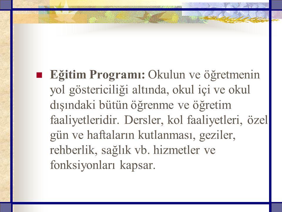 Eğitim Programı: Okulun ve öğretmenin yol göstericiliği altında, okul içi ve okul dışındaki bütün öğrenme ve öğretim faaliyetleridir.