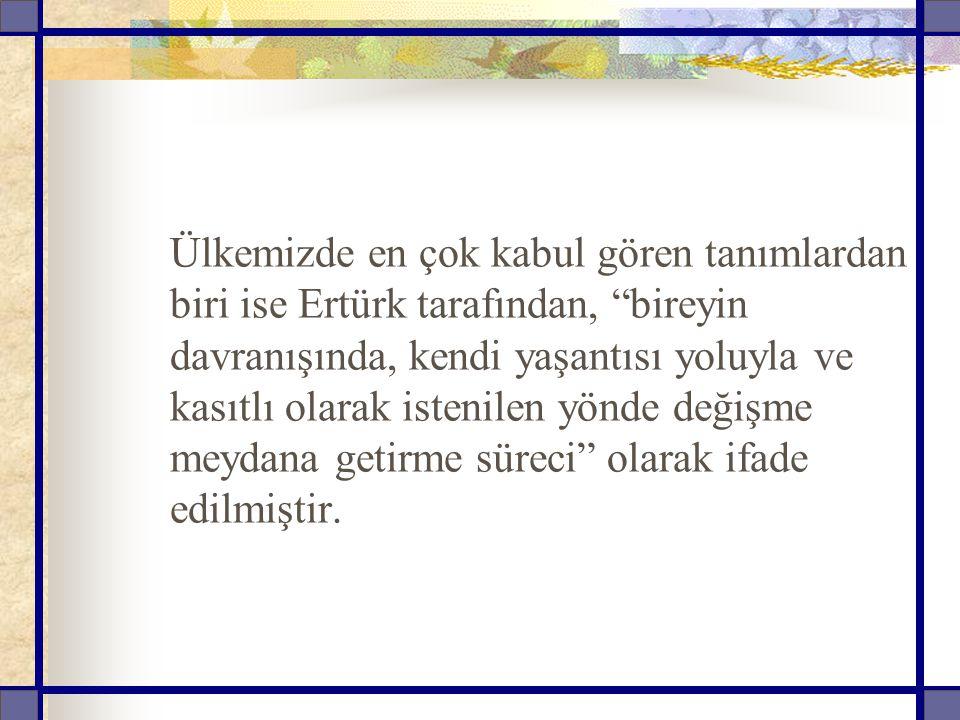 Ülkemizde en çok kabul gören tanımlardan biri ise Ertürk tarafından, bireyin davranışında, kendi yaşantısı yoluyla ve kasıtlı olarak istenilen yönde değişme meydana getirme süreci olarak ifade edilmiştir.