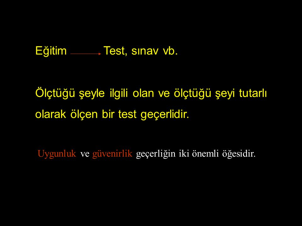 Eğitim Test, sınav vb. Ölçtüğü şeyle ilgili olan ve ölçtüğü şeyi tutarlı olarak ölçen bir test geçerlidir.