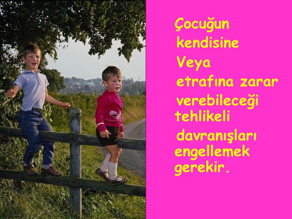 Çocuğun kendisine Veya etrafına zarar verebileceği tehlikeli davranışları engellemek gerekir.