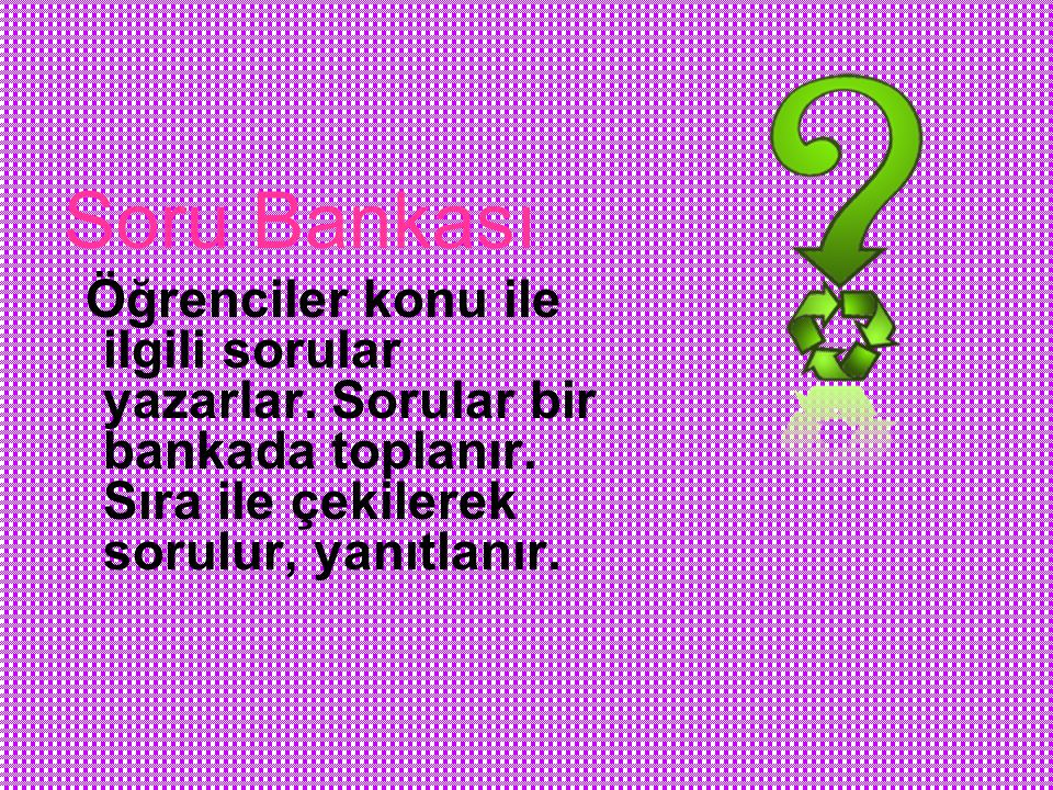 Soru Bankası: Öğrenciler konu ile ilgili sorular yazarlar.