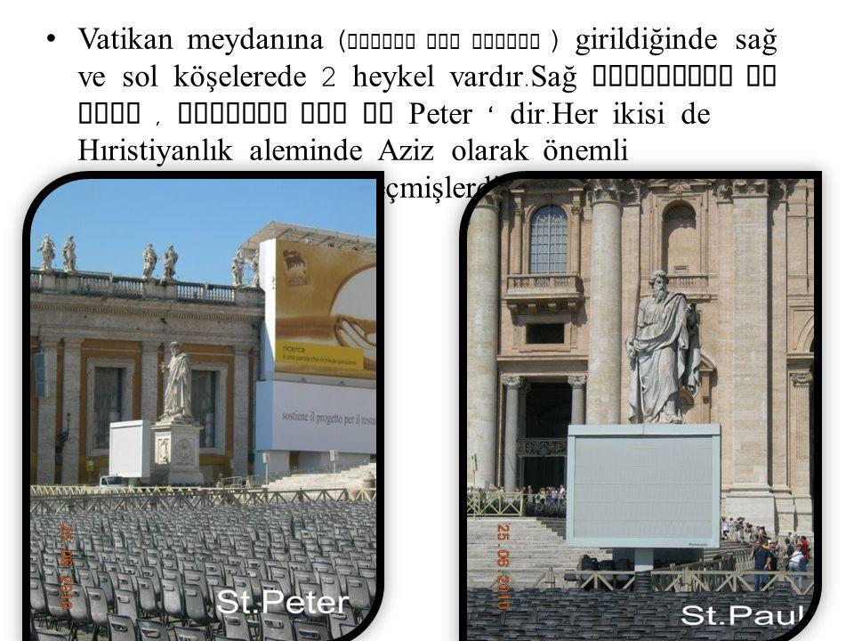Vatikan meydanına (Piazza San Pietro ) girildiğinde sağ ve sol köşelerede 2 heykel vardır.Sağ taraftaki St Paul , soldaki ise St Peter ' dir.Her ikisi de Hıristiyanlık aleminde Aziz olarak önemli şahsiyetleriyle tarihe geçmişlerdir.