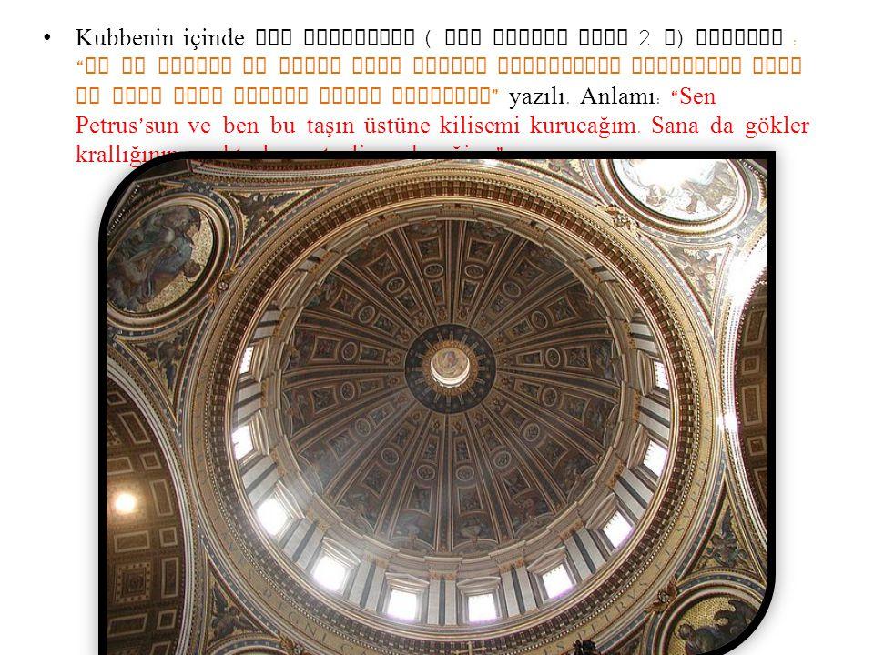 Kubbenin içinde dev harflerle ( Her harfin boyu 2 m) latince : Tv es petrvs et svper hanc petram aedificabo ecclesiam mean et tibi dabo claves regni caelorvm yazılı.