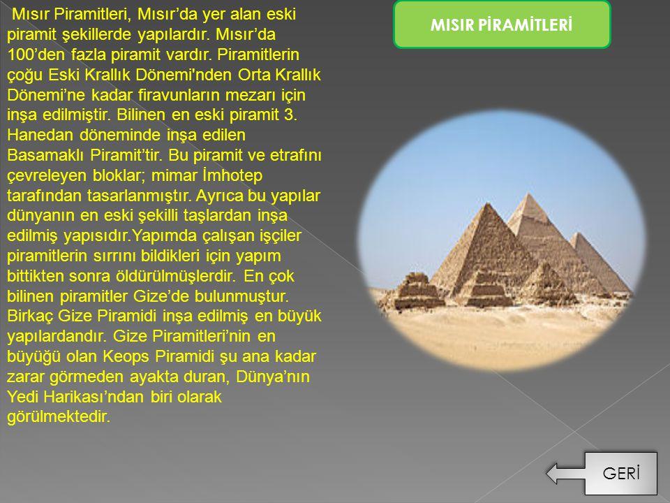 Mısır Piramitleri, Mısır'da yer alan eski piramit şekillerde yapılardır. Mısır'da 100'den fazla piramit vardır. Piramitlerin çoğu Eski Krallık Dönemi nden Orta Krallık Dönemi'ne kadar firavunların mezarı için inşa edilmiştir. Bilinen en eski piramit 3. Hanedan döneminde inşa edilen Basamaklı Piramit'tir. Bu piramit ve etrafını çevreleyen bloklar; mimar İmhotep tarafından tasarlanmıştır. Ayrıca bu yapılar dünyanın en eski şekilli taşlardan inşa edilmiş yapısıdır.Yapımda çalışan işçiler piramitlerin sırrını bildikleri için yapım bittikten sonra öldürülmüşlerdir. En çok bilinen piramitler Gize'de bulunmuştur. Birkaç Gize Piramidi inşa edilmiş en büyük yapılardandır. Gize Piramitleri'nin en büyüğü olan Keops Piramidi şu ana kadar zarar görmeden ayakta duran, Dünya'nın Yedi Harikası'ndan biri olarak görülmektedir.