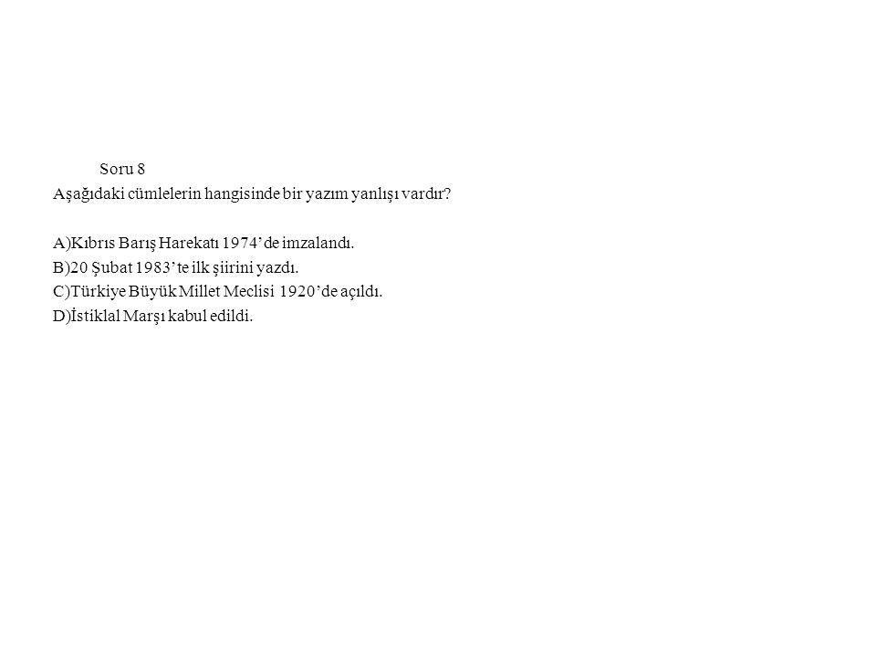 Soru 8 Aşağıdaki cümlelerin hangisinde bir yazım yanlışı vardır A)Kıbrıs Barış Harekatı 1974'de imzalandı.