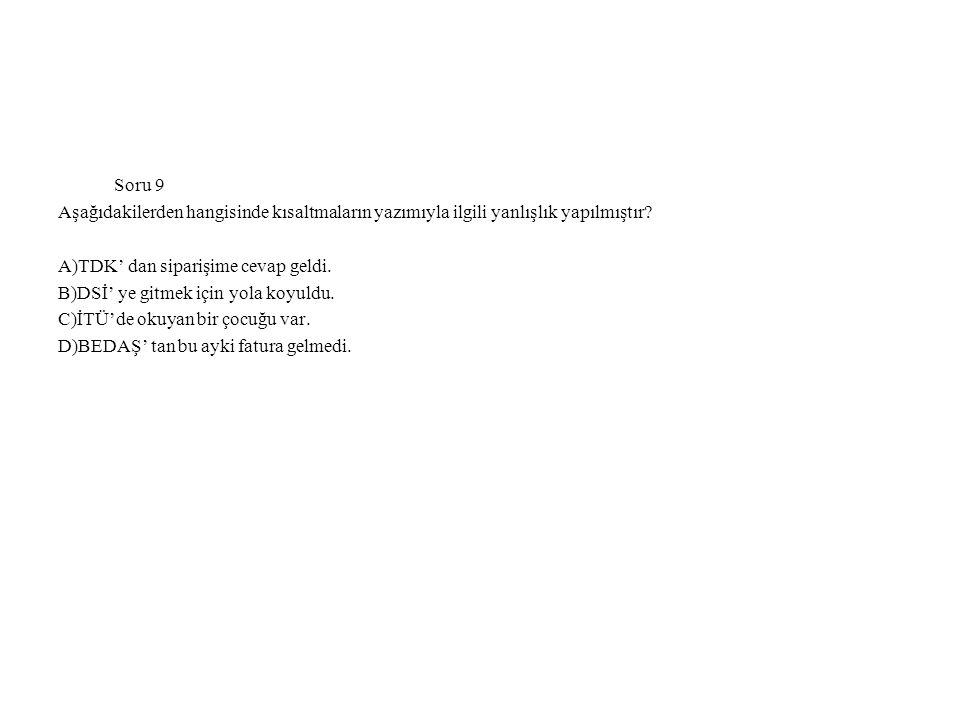 Soru 9 Aşağıdakilerden hangisinde kısaltmaların yazımıyla ilgili yanlışlık yapılmıştır A)TDK' dan siparişime cevap geldi.