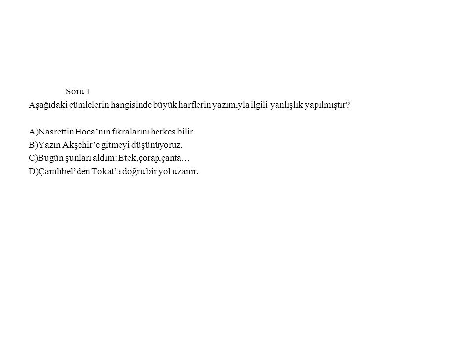 Soru 1 Aşağıdaki cümlelerin hangisinde büyük harflerin yazımıyla ilgili yanlışlık yapılmıştır A)Nasrettin Hoca'nın fıkralarını herkes bilir.