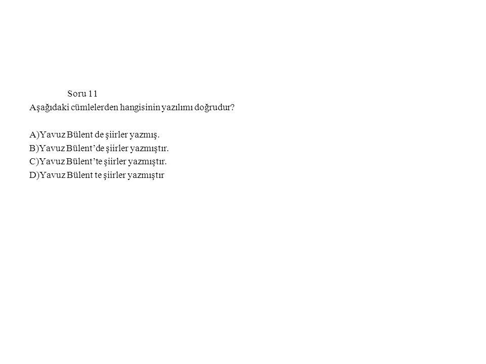 Soru 11 Aşağıdaki cümlelerden hangisinin yazılımı doğrudur A)Yavuz Bülent de şiirler yazmış. B)Yavuz Bülent'de şiirler yazmıştır.