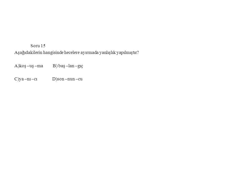 Soru 15 Aşağıdakilerin hangisinde hecelere ayırmada yanlışlık yapılmıştır A)koş –uş –ma B) baş –lan –gıç.