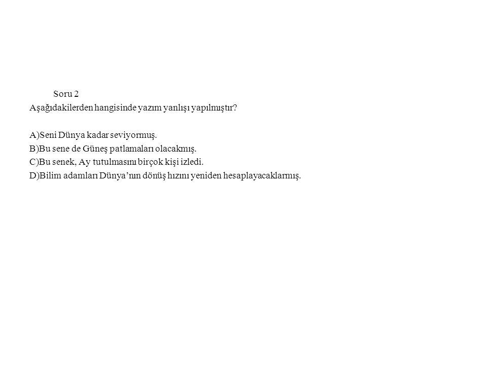 Soru 2 Aşağıdakilerden hangisinde yazım yanlışı yapılmıştır A)Seni Dünya kadar seviyormuş. B)Bu sene de Güneş patlamaları olacakmış.
