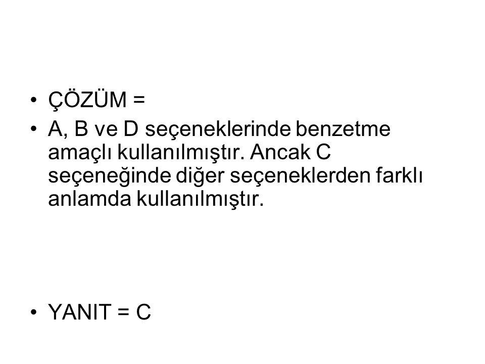 ÇÖZÜM = A, B ve D seçeneklerinde benzetme amaçlı kullanılmıştır. Ancak C seçeneğinde diğer seçeneklerden farklı anlamda kullanılmıştır.