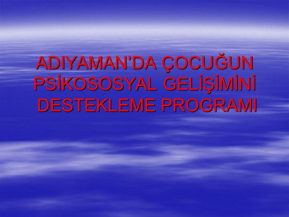 ADIYAMAN'DA ÇOCUĞUN PSİKOSOSYAL GELİŞİMİNİ DESTEKLEME PROGRAMI