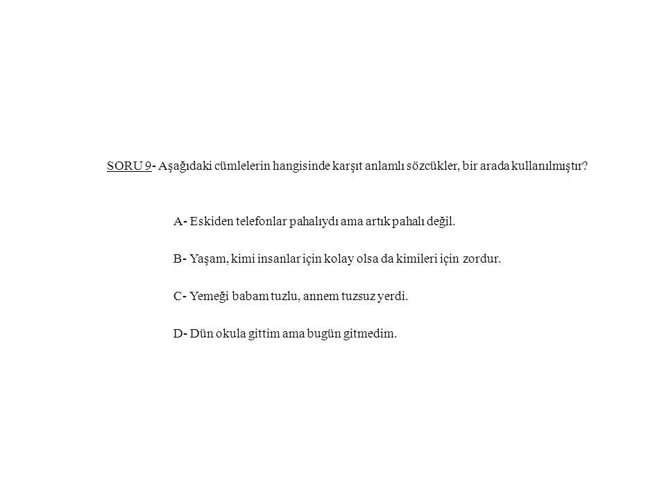 SORU 9- Aşağıdaki cümlelerin hangisinde karşıt anlamlı sözcükler, bir arada kullanılmıştır.