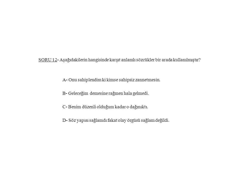 SORU 12- Aşağıdakilerin hangisinde karşıt anlamlı sözcükler bir arada kullanılmıştır.