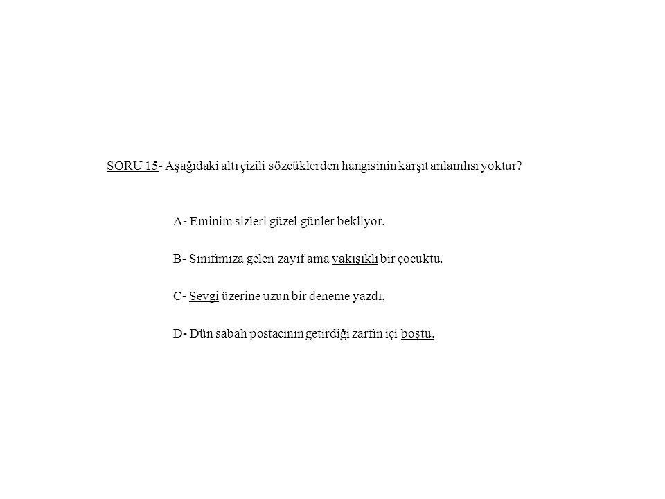 SORU 15- Aşağıdaki altı çizili sözcüklerden hangisinin karşıt anlamlısı yoktur.