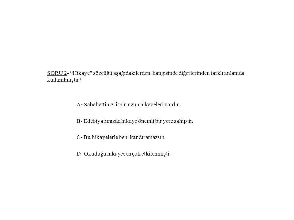 SORU 2- Hikaye sözcüğü aşağıdakilerden hangisinde diğerlerinden farklı anlamda kullanılmıştır.