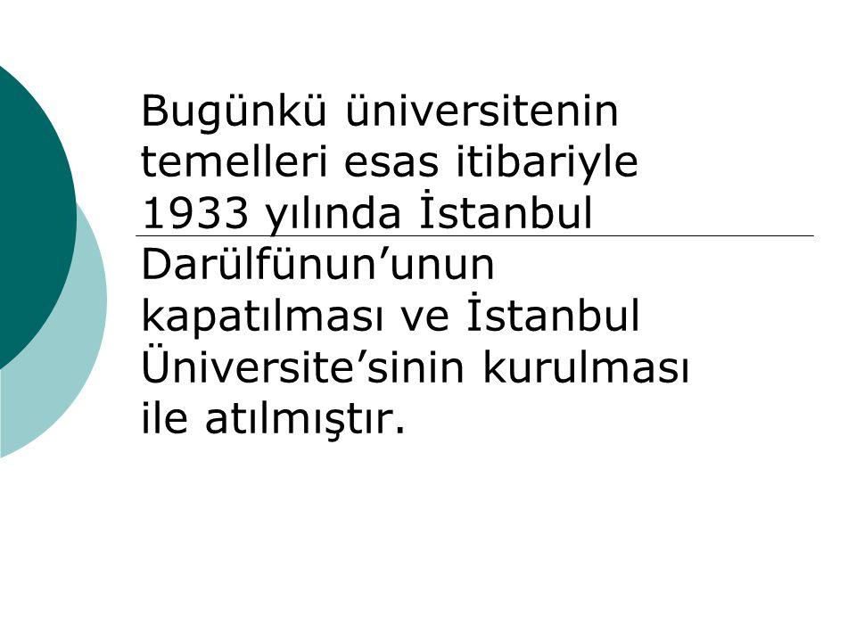 Bugünkü üniversitenin temelleri esas itibariyle 1933 yılında İstanbul Darülfünun'unun kapatılması ve İstanbul Üniversite'sinin kurulması ile atılmıştır.