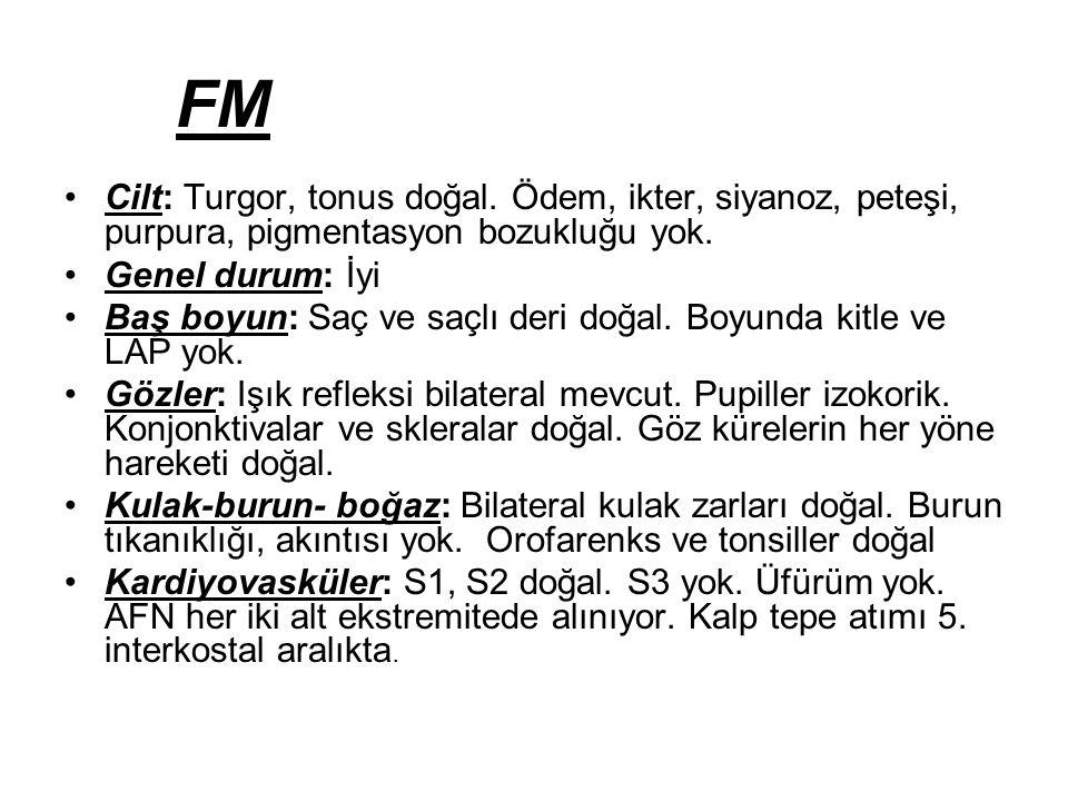 FM Cilt: Turgor, tonus doğal. Ödem, ikter, siyanoz, peteşi, purpura, pigmentasyon bozukluğu yok. Genel durum: İyi.