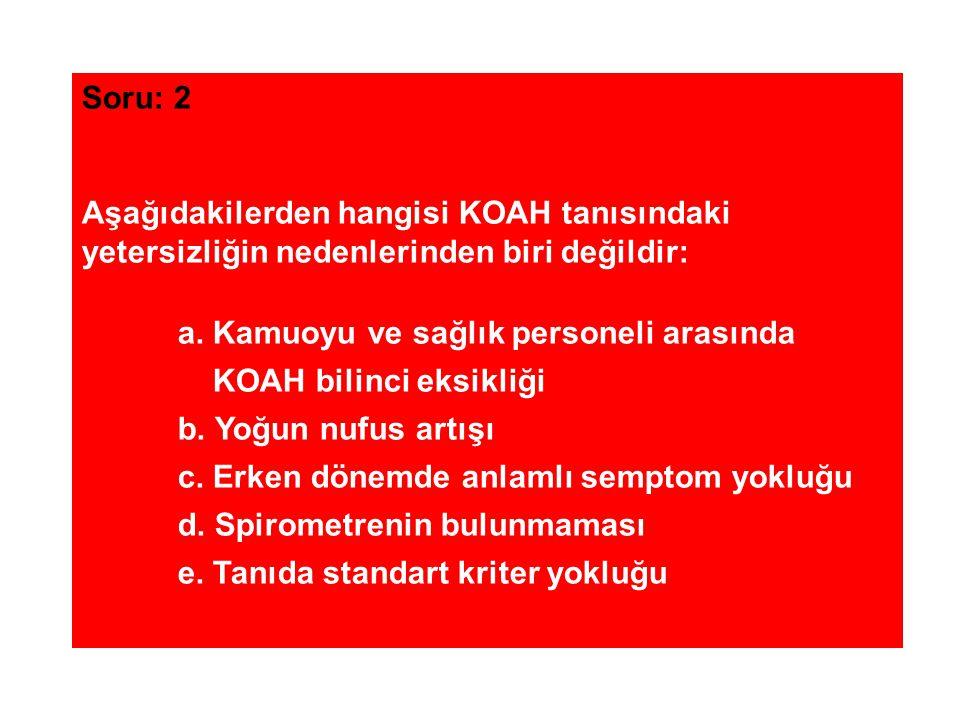 Soru: 2 Aşağıdakilerden hangisi KOAH tanısındaki. yetersizliğin nedenlerinden biri değildir: a. Kamuoyu ve sağlık personeli arasında.