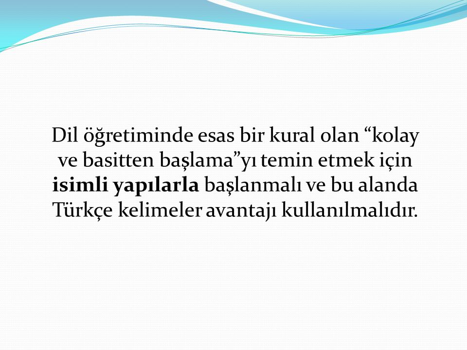 Dil öğretiminde esas bir kural olan kolay ve basitten başlama yı temin etmek için isimli yapılarla başlanmalı ve bu alanda Türkçe kelimeler avantajı kullanılmalıdır.