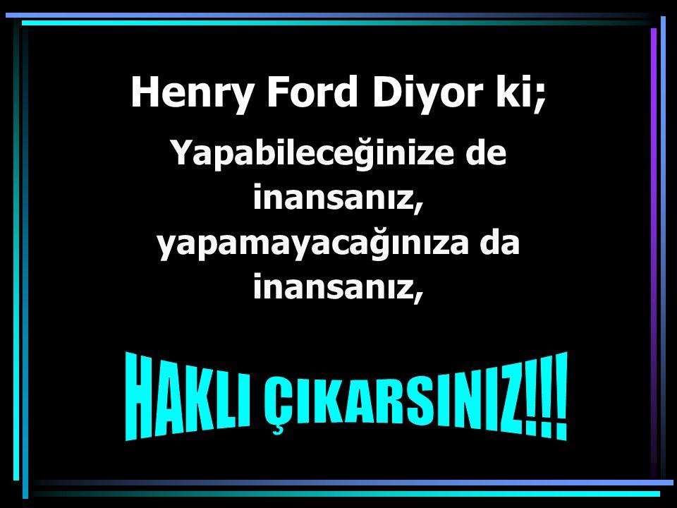Henry Ford Diyor ki; Yapabileceğinize de inansanız,