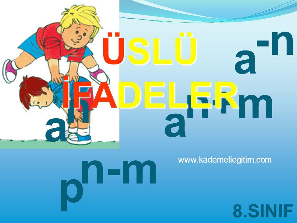 -n ÜSLÜ İFADELER a n+m n a a n-m www.kademeliegitim.com p 8.SINIF