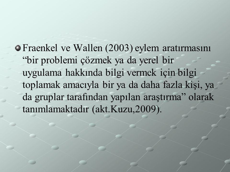 Fraenkel ve Wallen (2003) eylem aratırmasını bir problemi çözmek ya da yerel bir uygulama hakkında bilgi vermek için bilgi toplamak amacıyla bir ya da daha fazla kişi, ya da gruplar tarafından yapılan araştırma olarak tanımlamaktadır (akt.Kuzu,2009).