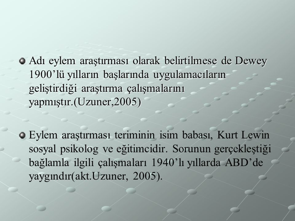 Adı eylem araştırması olarak belirtilmese de Dewey 1900'lü yılların başlarında uygulamacıların geliştirdiği araştırma çalışmalarını yapmıştır.(Uzuner,2005)