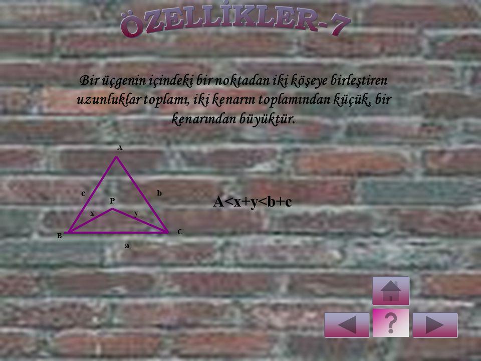 ÖZELLİKLER-7 Bir üçgenin içindeki bir noktadan iki köşeye birleştiren uzunluklar toplamı, iki kenarın toplamından küçük, bir kenarından büyüktür.