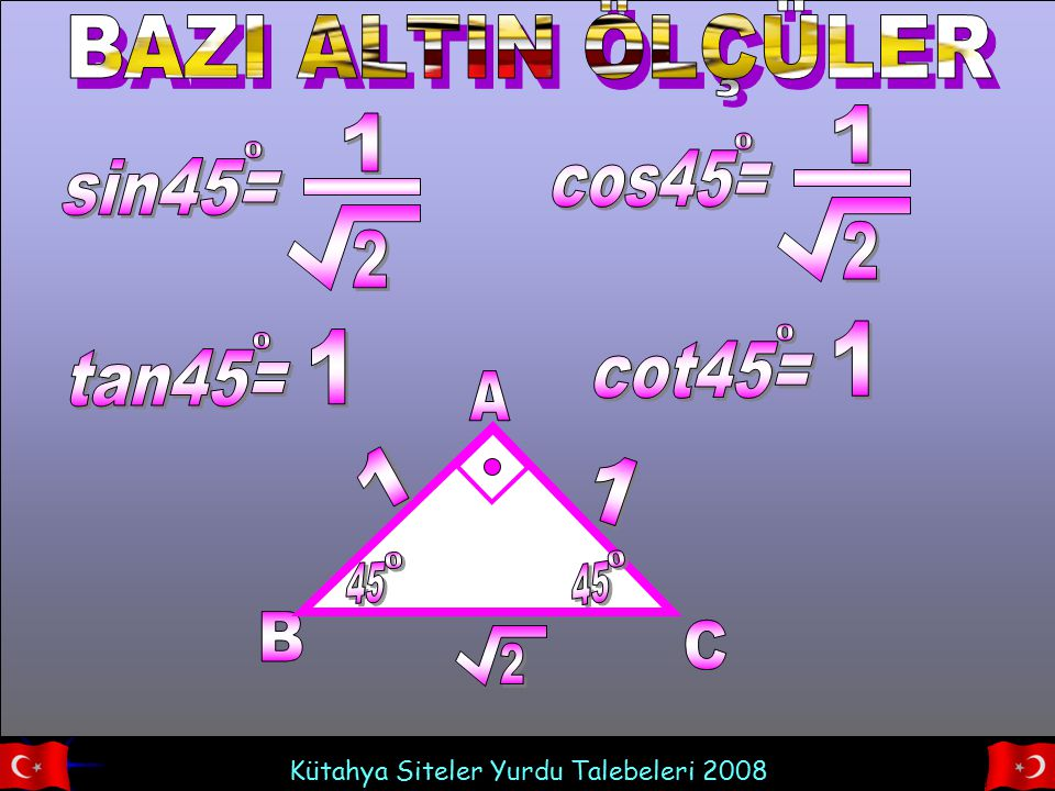 BAZI ALTIN ÖLÇÜLER cos45= 1 2 sin45= 1 2 cot45= 1 tan45= 1 A B C 45 1 2
