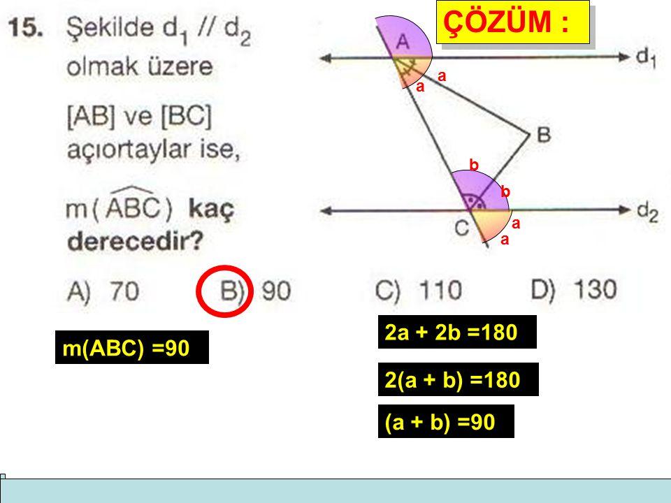 ÇÖZÜM : a a b b a a 2a + 2b =180 m(ABC) =90 2(a + b) =180 (a + b) =90