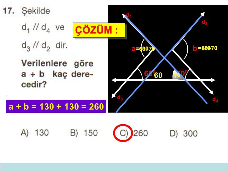 ÇÖZÜM : a + b = 130 + 130 = 260 b a 600 700 60 d2 d1 d3 d4 =60+70 =130