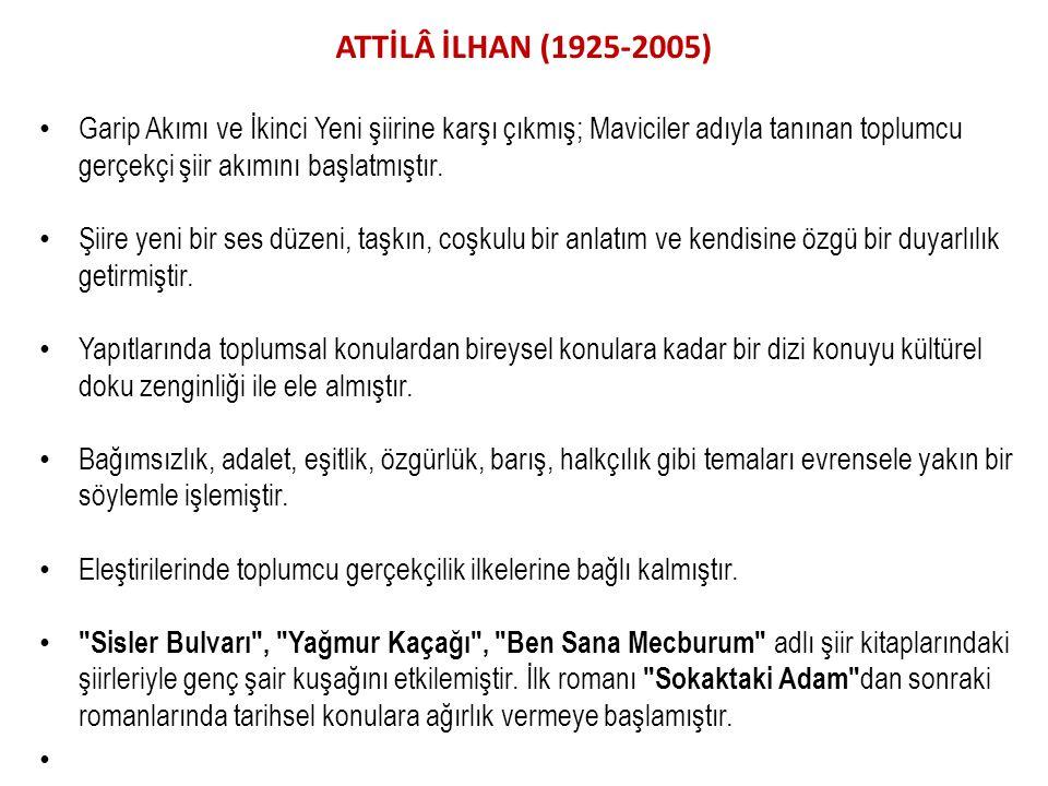 ATTİLÂ İLHAN (1925-2005) Garip Akımı ve İkinci Yeni şiirine karşı çıkmış; Maviciler adıyla tanınan toplumcu gerçekçi şiir akımını başlatmıştır.