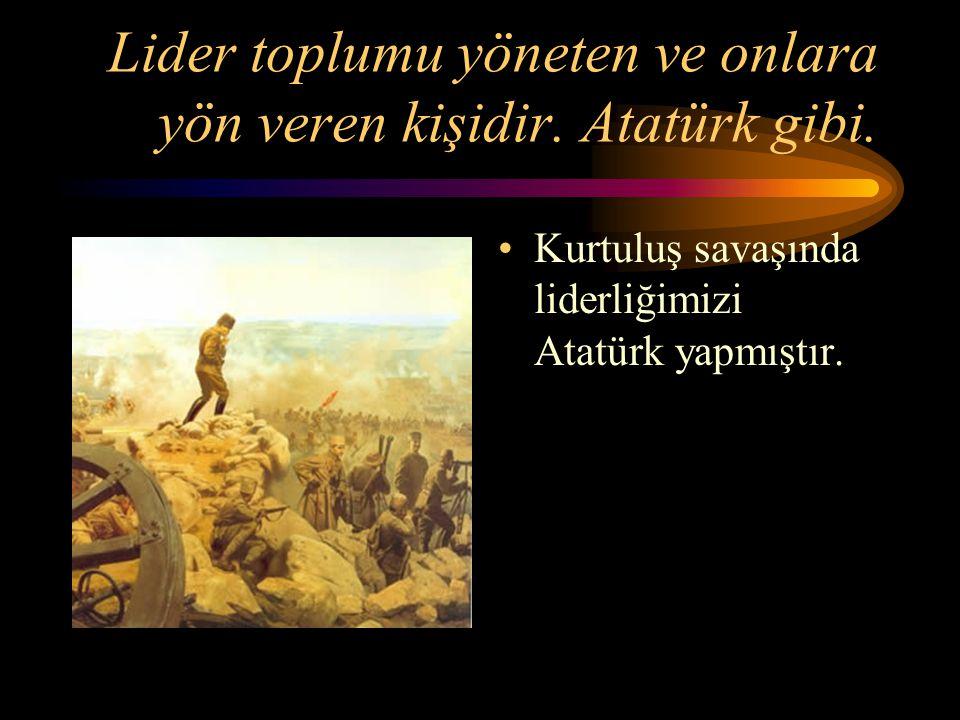 Lider toplumu yöneten ve onlara yön veren kişidir. Atatürk gibi.