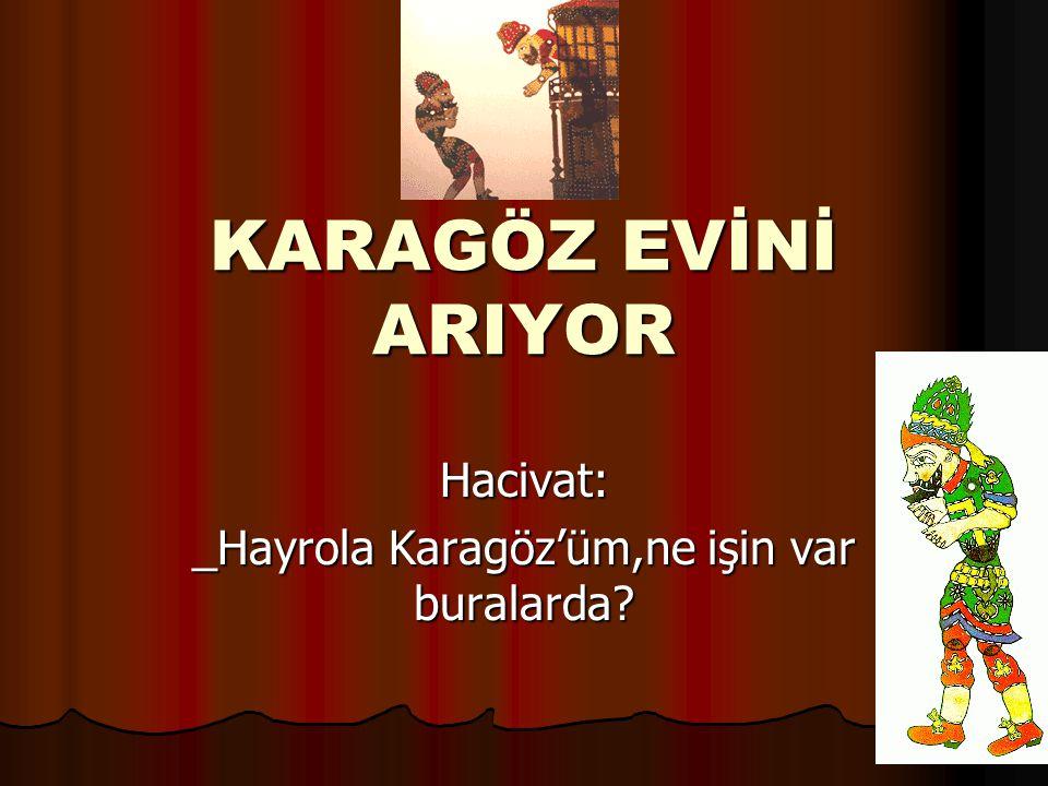 Hacivat: _Hayrola Karagöz'üm,ne işin var buralarda