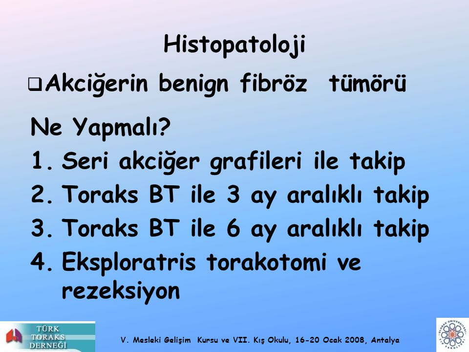 Histopatoloji Akciğerin benign fibröz tümörü. Ne Yapmalı Seri akciğer grafileri ile takip. Toraks BT ile 3 ay aralıklı takip.