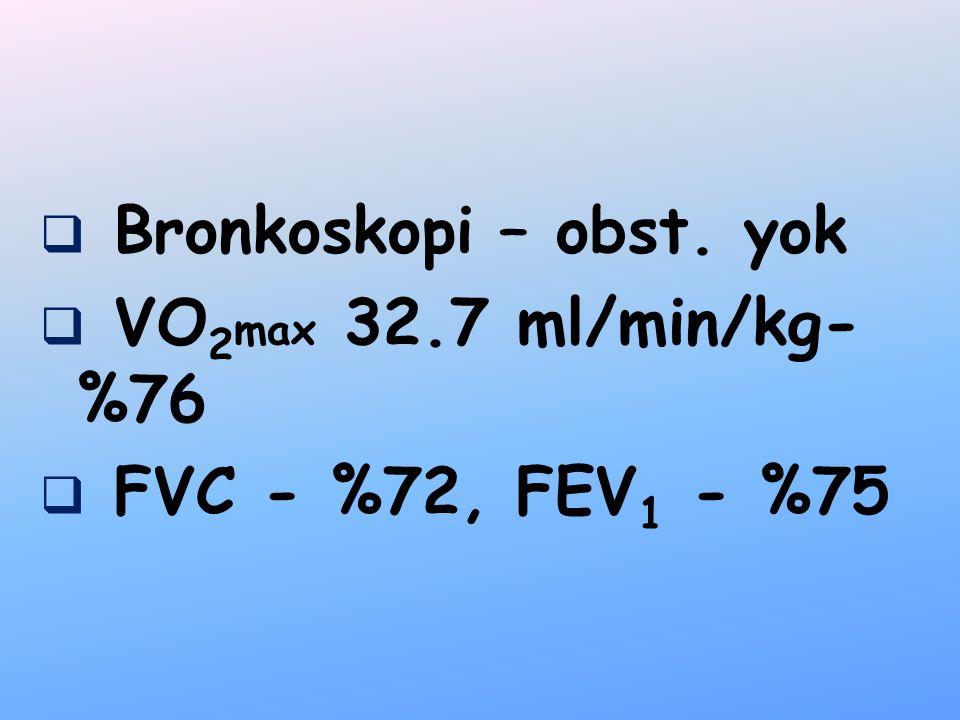 Bronkoskopi – obst. yok VO2max 32.7 ml/min/kg-%76 FVC - %72, FEV1 - %75