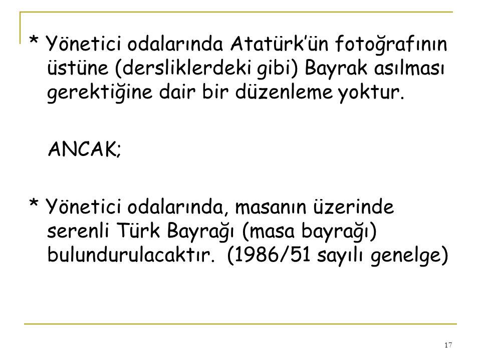 * Yönetici odalarında Atatürk'ün fotoğrafının üstüne (dersliklerdeki gibi) Bayrak asılması gerektiğine dair bir düzenleme yoktur.