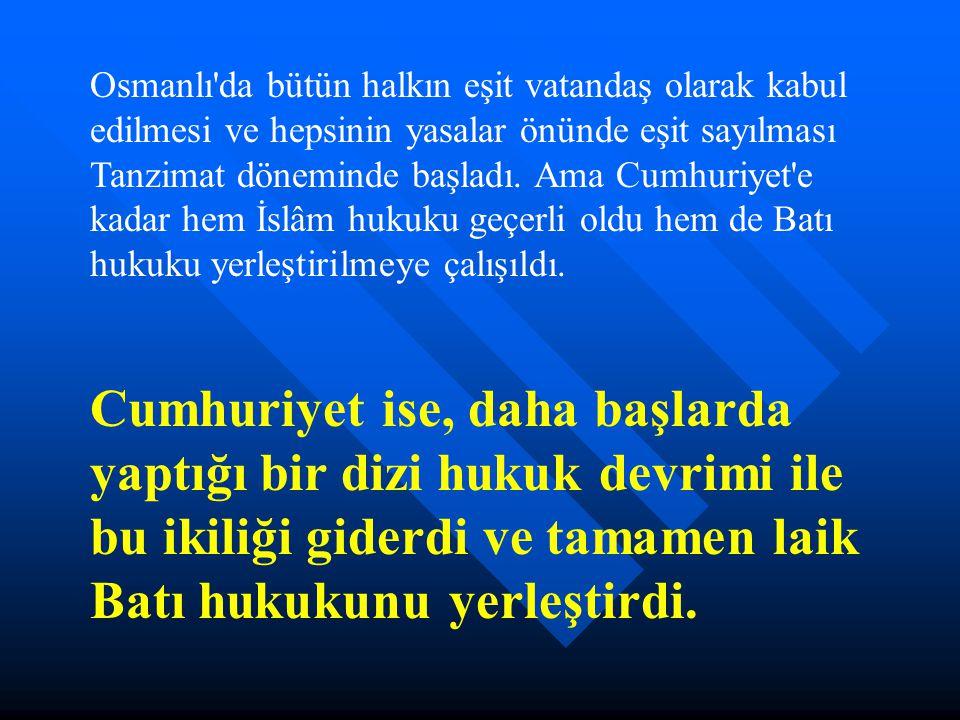 Osmanlı da bütün halkın eşit vatandaş olarak kabul edilmesi ve hepsinin yasalar önünde eşit sayılması Tanzimat döneminde başladı. Ama Cumhuriyet e kadar hem İslâm hukuku geçerli oldu hem de Batı hukuku yerleştirilmeye çalışıldı.