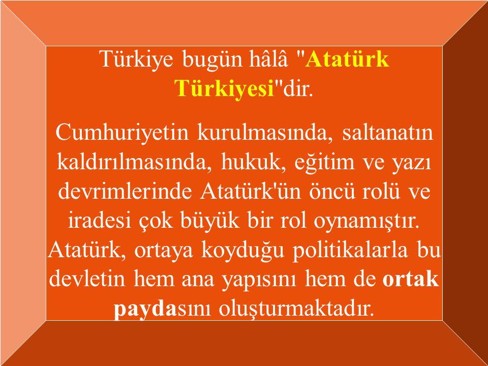 Türkiye bugün hâlâ Atatürk Türkiyesi dir.