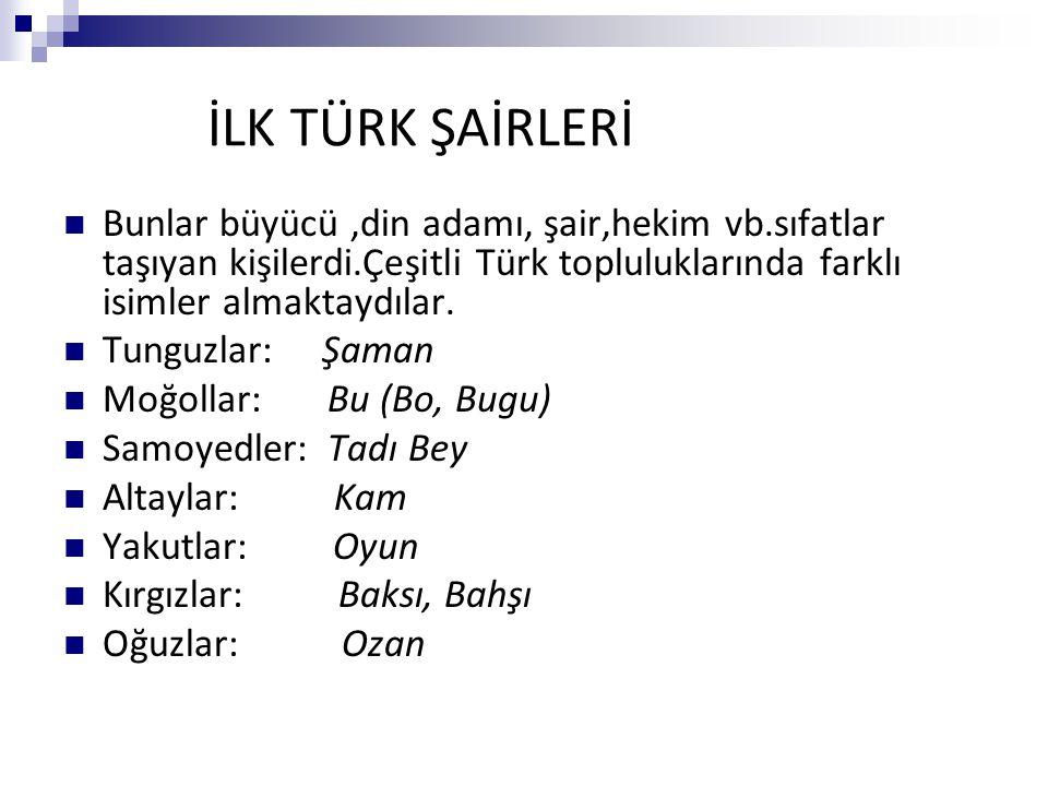 İLK TÜRK ŞAİRLERİ Bunlar büyücü ,din adamı, şair,hekim vb.sıfatlar taşıyan kişilerdi.Çeşitli Türk topluluklarında farklı isimler almaktaydılar.