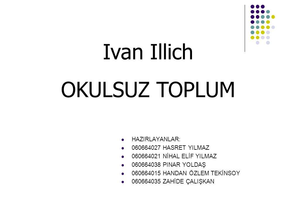 Ivan Illich OKULSUZ TOPLUM HAZIRLAYANLAR: 060664027 HASRET YILMAZ