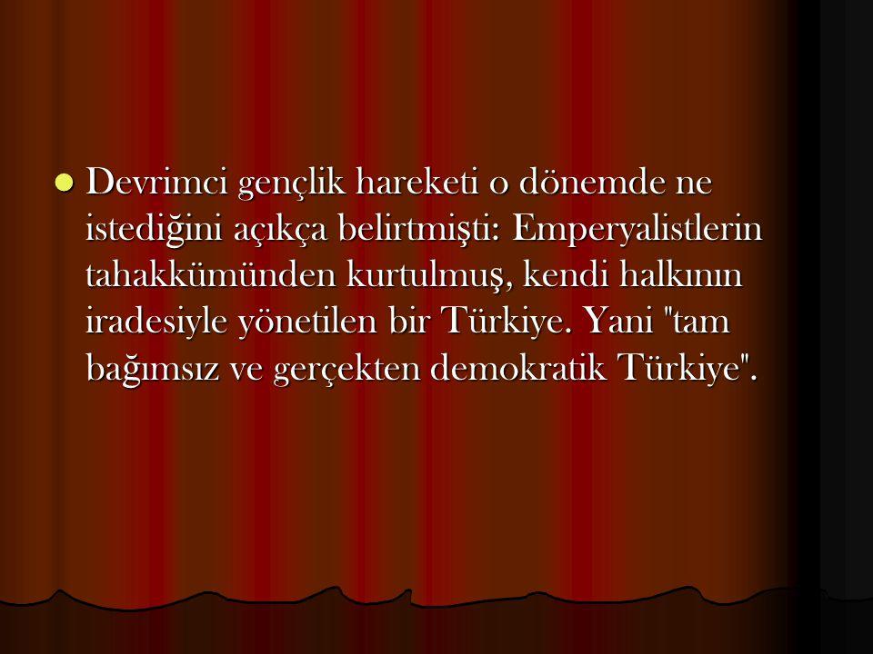 Devrimci gençlik hareketi o dönemde ne istediğini açıkça belirtmişti: Emperyalistlerin tahakkümünden kurtulmuş, kendi halkının iradesiyle yönetilen bir Türkiye.